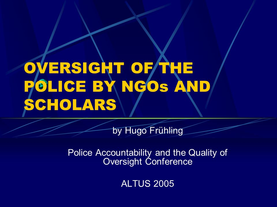 OVERSIGHT OF THE POLICE BY NGOs AND SCHOLARS by Hugo Frühling Police Accountability and the Quality of Oversight Conference ALTUS 2005