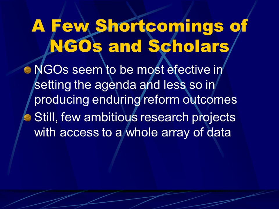A Few Shortcomings of NGOs and Scholars NGOs seem to be most efective in setting the agenda and less so in producing enduring reform outcomes Still, few ambitious research projects with access to a whole array of data