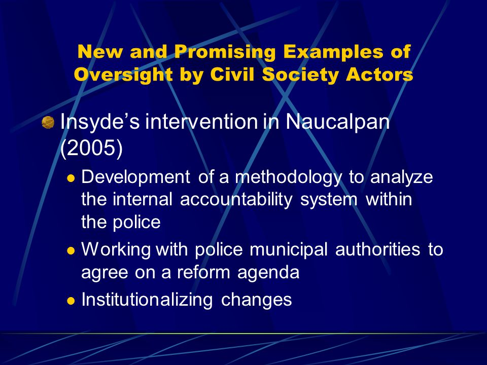 New and Promising Examples of Oversight by Civil Society Actors Insyde's intervention in Naucalpan (2005) Development of a methodology to analyze the internal accountability system within the police Working with police municipal authorities to agree on a reform agenda Institutionalizing changes
