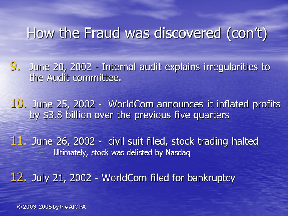© 2003, 2005 by the AICPA How the Fraud was discovered (con't) How the Fraud was discovered (con't) 9. June 20, 2002 - Internal audit explains irregul