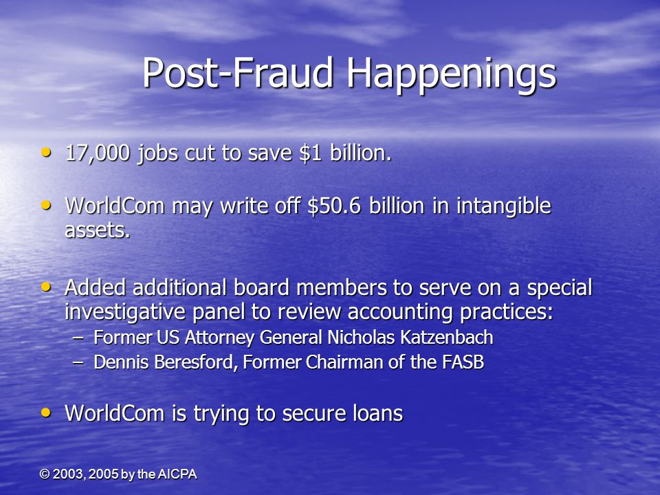 © 2003, 2005 by the AICPA Post-Fraud Happenings Post-Fraud Happenings 17,000 jobs cut to save $1 billion.