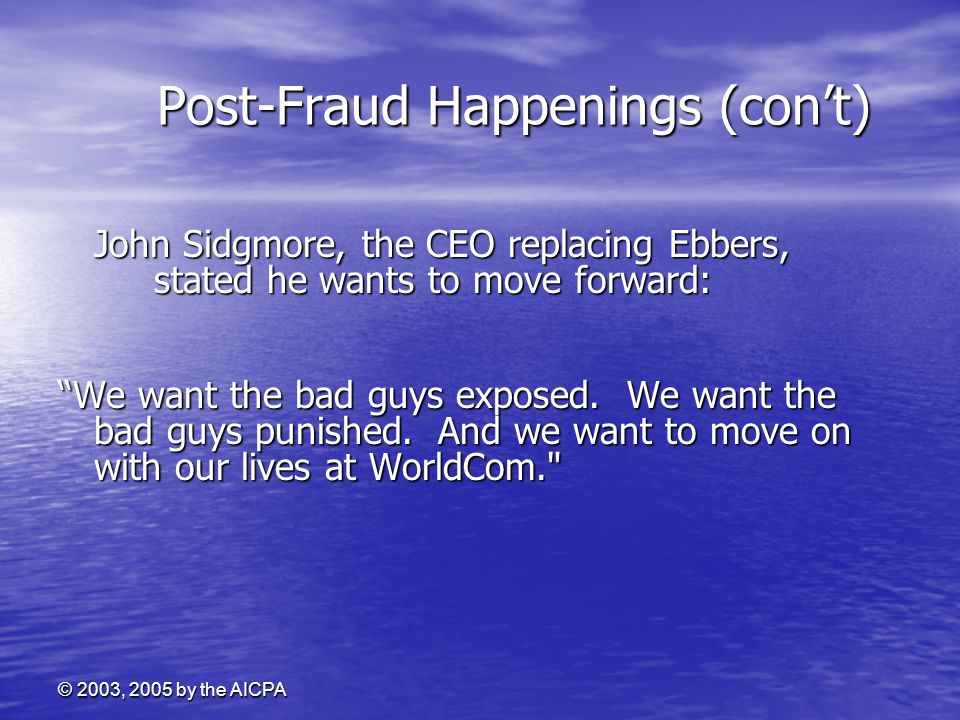 © 2003, 2005 by the AICPA Post-Fraud Happenings (con't) Post-Fraud Happenings (con't) John Sidgmore, the CEO replacing Ebbers, stated he wants to move
