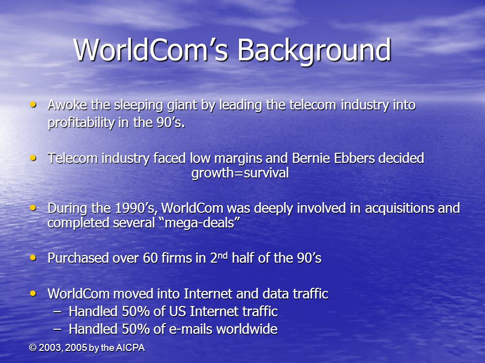 © 2003, 2005 by the AICPA WorldCom's Background Awoke the sleeping giant by leading the telecom industry into profitability in the 90's. Awoke the sle