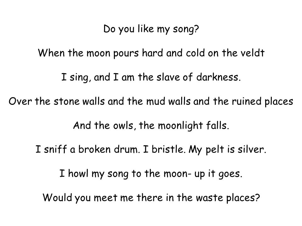 Do you like my song? When the moon pours hard and cold on the veldt I sing, and I am the slave of darkness. Over the stone walls and the mud walls and