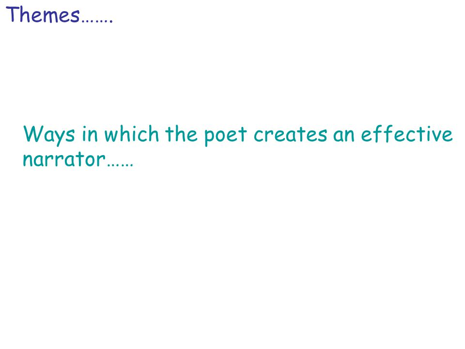 Themes……. Ways in which the poet creates an effective narrator……