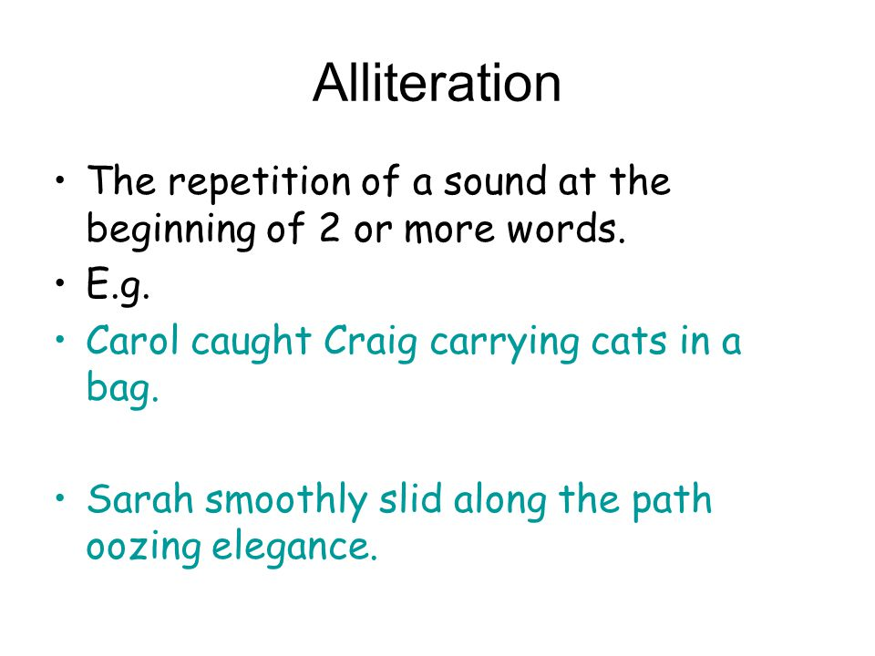 Alliteration The repetition of a sound at the beginning of 2 or more words. E.g. Carol caught Craig carrying cats in a bag. Sarah smoothly slid along