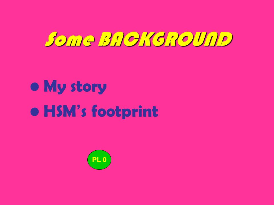 Some BACKGROUND My story HSM ' s footprint PL 0