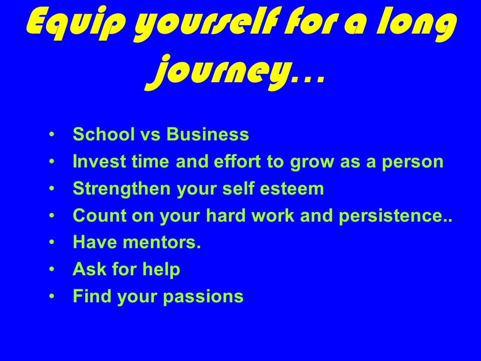 Equip yourself for a long journey … School vs Business Invest time and effort to grow as a person Strengthen your self esteem Count on your hard work and persistence..