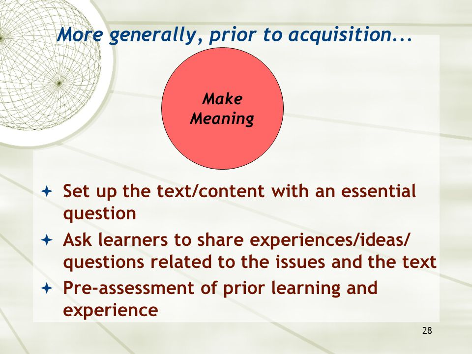 28 More generally, prior to acquisition...  Set up the text/content with an essential question  Ask learners to share experiences/ideas/ questions r