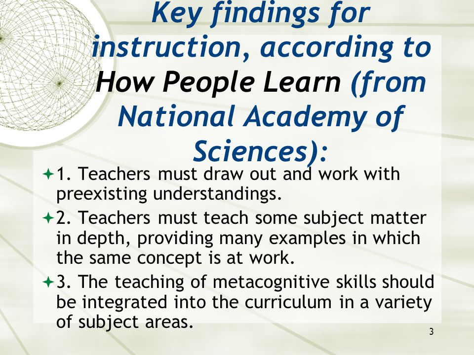 3 Key findings for instruction, according to How People Learn (from National Academy of Sciences):  1. Teachers must draw out and work with preexisti