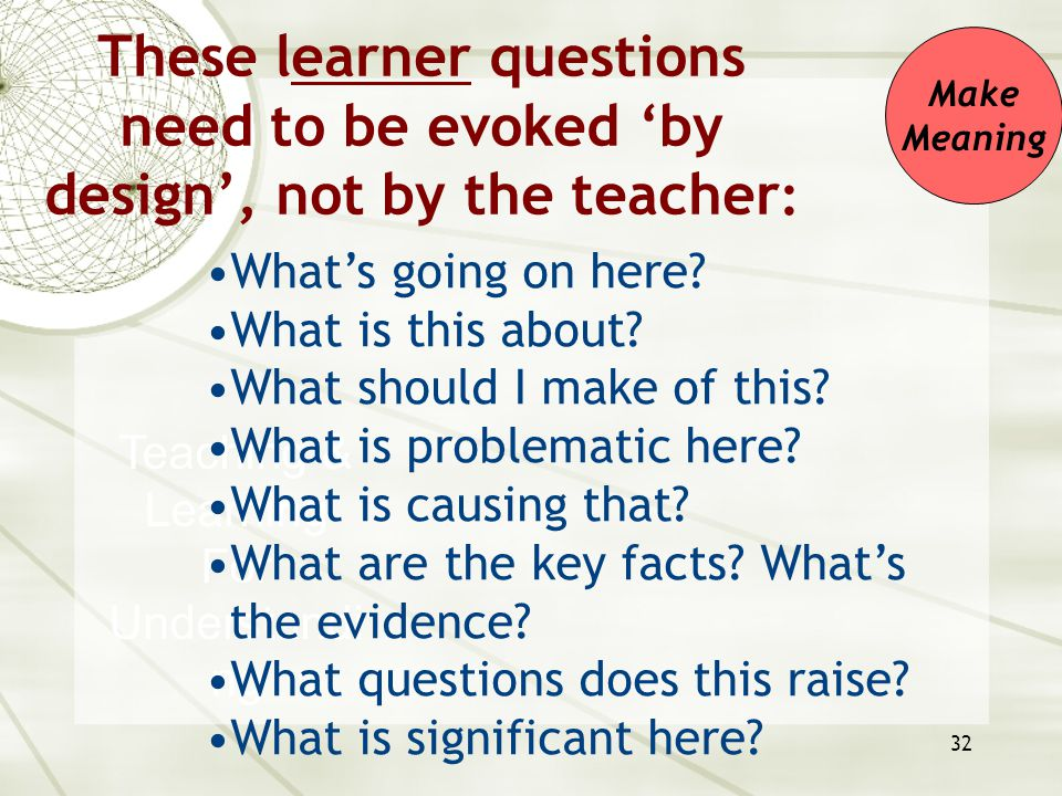 32 Teaching & Learning For Understandi ng What's going on here? What is this about? What should I make of this? What is problematic here? What is caus