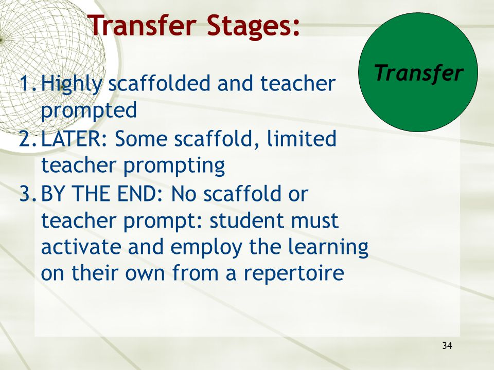 34 Transfer Stages: 1.Highly scaffolded and teacher prompted 2.LATER: Some scaffold, limited teacher prompting 3.BY THE END: No scaffold or teacher pr