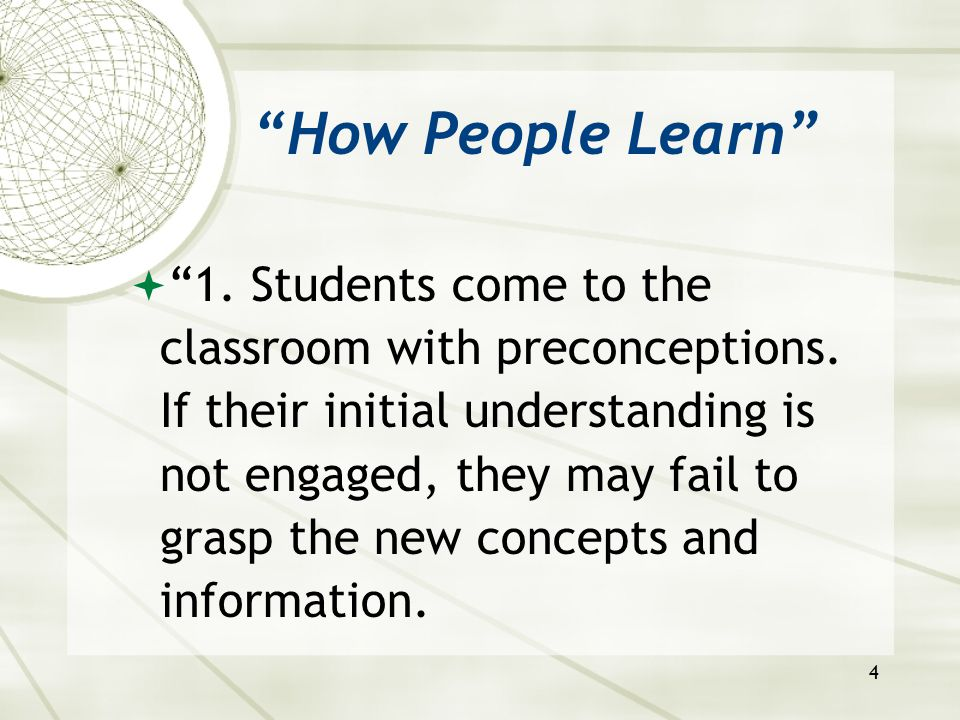 """4 """"How People Learn""""  """"1. Students come to the classroom with preconceptions. If their initial understanding is not engaged, they may fail to grasp t"""