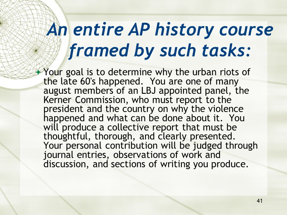 41 An entire AP history course framed by such tasks:  Your goal is to determine why the urban riots of the late 60's happened. You are one of many au