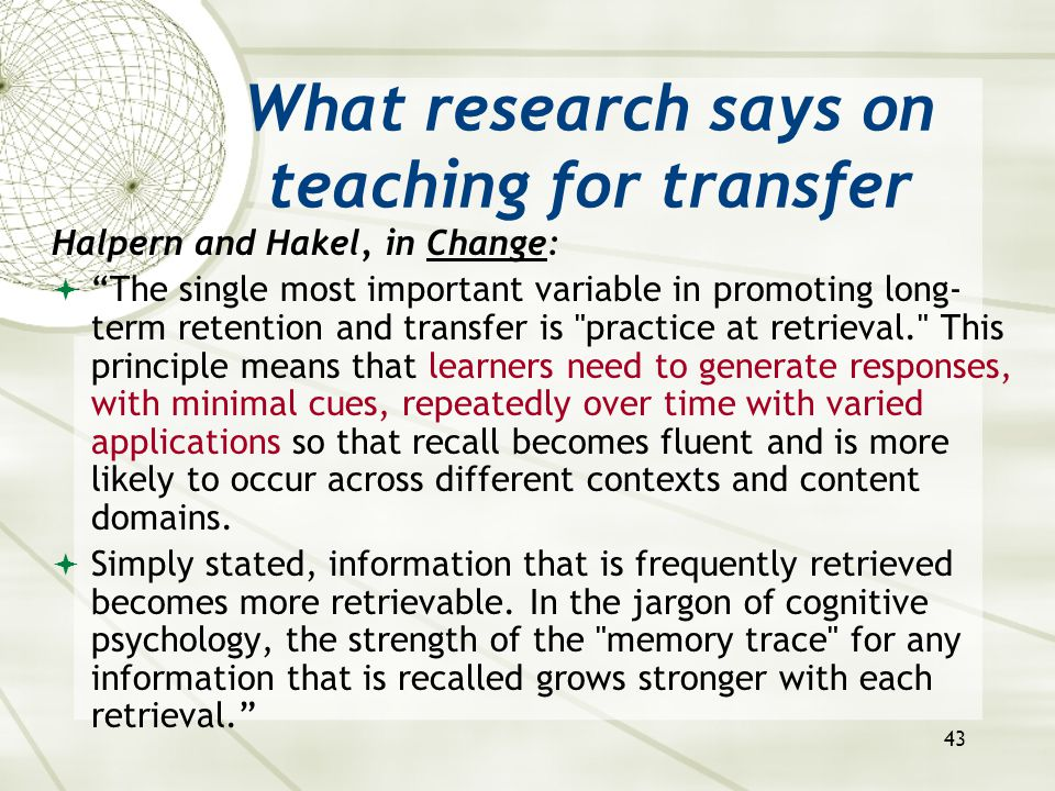 """43 What research says on teaching for transfer Halpern and Hakel, in Change:  """"The single most important variable in promoting long- term retention a"""