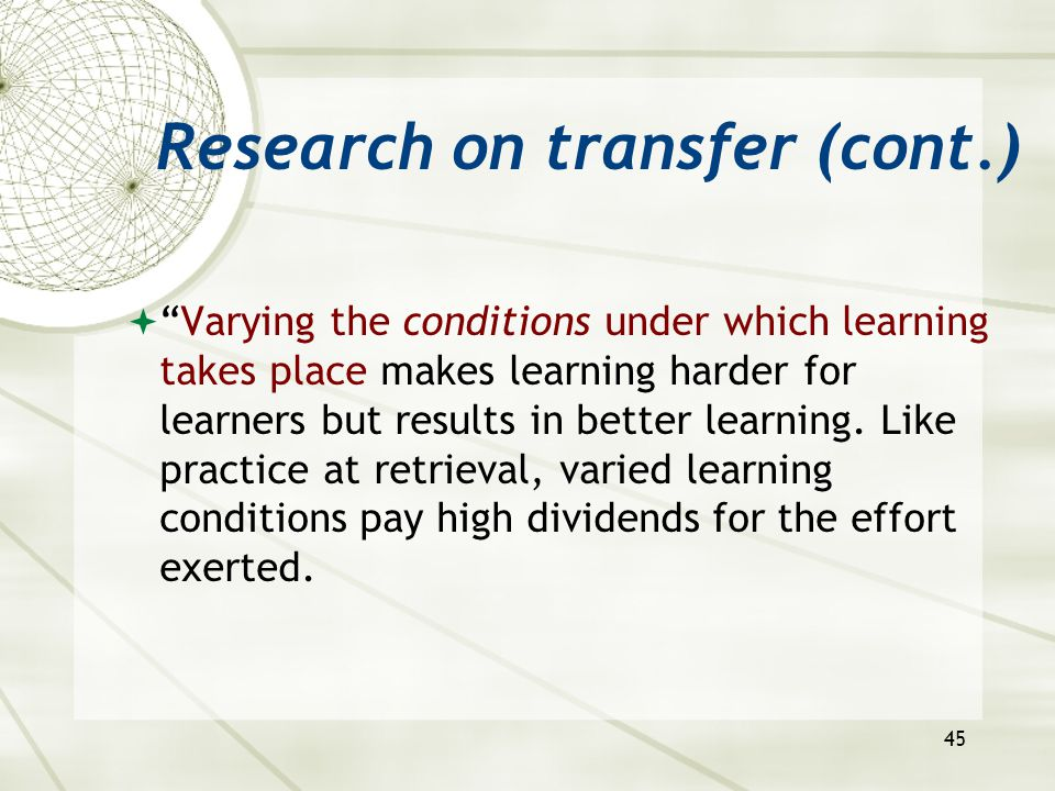 45 Research on transfer (cont.)  Varying the conditions under which learning takes place makes learning harder for learners but results in better learning.