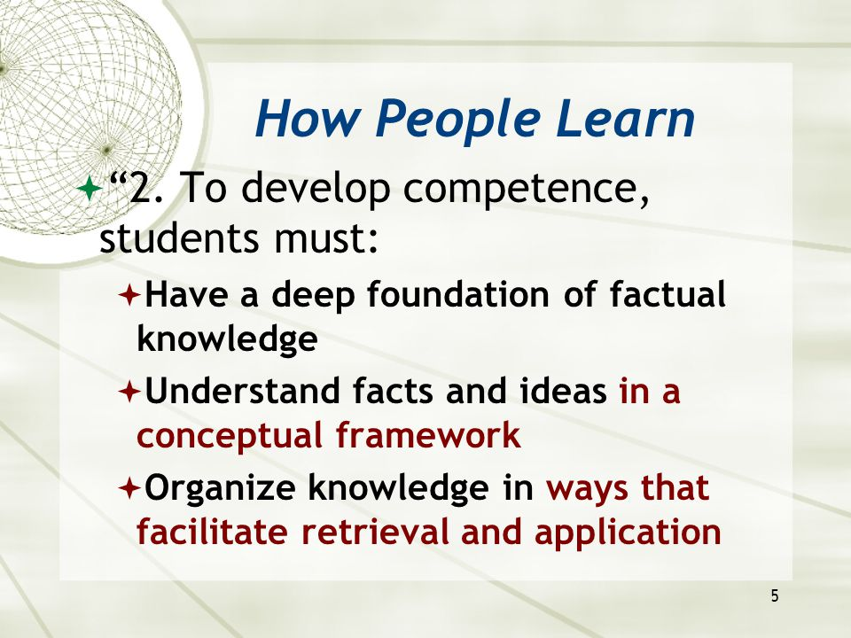 """5 How People Learn  """"2. To develop competence, students must:  Have a deep foundation of factual knowledge  Understand facts and ideas in a concept"""