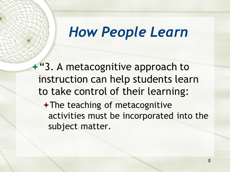 """8 How People Learn  """"3. A metacognitive approach to instruction can help students learn to take control of their learning:  The teaching of metacogn"""