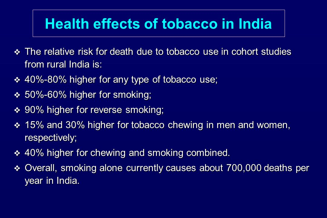 Health effects of tobacco in India  The relative risk for death due to tobacco use in cohort studies from rural India is:  40%-80% higher for any type of tobacco use;  50%-60% higher for smoking;  90% higher for reverse smoking;  15% and 30% higher for tobacco chewing in men and women, respectively;  40% higher for chewing and smoking combined.