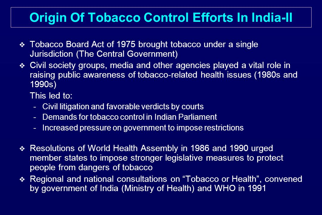 Origin Of Tobacco Control Efforts In India-II   Tobacco Board Act of 1975 brought tobacco under a single Jurisdiction (The Central Government)   Civil society groups, media and other agencies played a vital role in raising public awareness of tobacco-related health issues (1980s and 1990s) This led to: - -Civil litigation and favorable verdicts by courts - -Demands for tobacco control in Indian Parliament - -Increased pressure on government to impose restrictions   Resolutions of World Health Assembly in 1986 and 1990 urged member states to impose stronger legislative measures to protect people from dangers of tobacco   Regional and national consultations on Tobacco or Health , convened by government of India (Ministry of Health) and WHO in 1991
