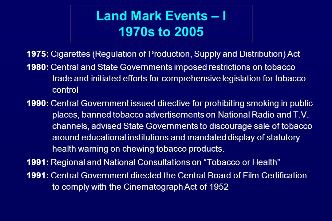 Land Mark Events – I 1970s to 2005 1975: Cigarettes (Regulation of Production, Supply and Distribution) Act 1980: Central and State Governments imposed restrictions on tobacco trade and initiated efforts for comprehensive legislation for tobacco control 1990: Central Government issued directive for prohibiting smoking in public places, banned tobacco advertisements on National Radio and T.V.