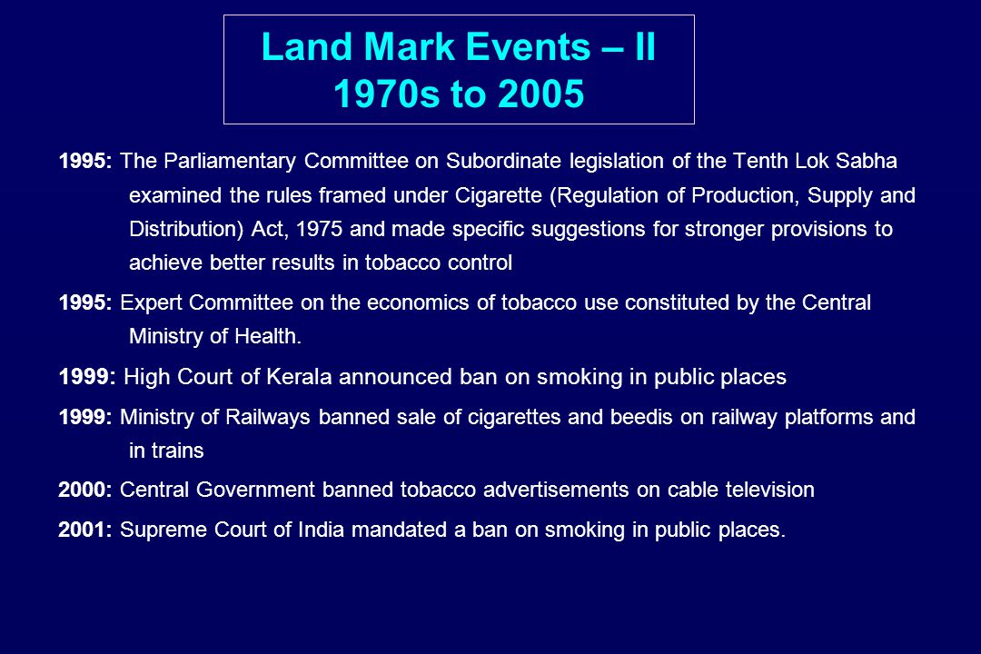 Land Mark Events – II 1970s to 2005 1995: The Parliamentary Committee on Subordinate legislation of the Tenth Lok Sabha examined the rules framed under Cigarette (Regulation of Production, Supply and Distribution) Act, 1975 and made specific suggestions for stronger provisions to achieve better results in tobacco control 1995: Expert Committee on the economics of tobacco use constituted by the Central Ministry of Health.