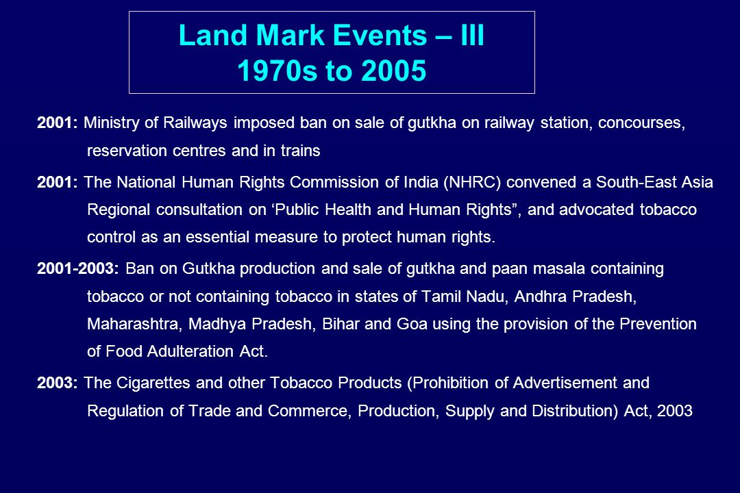 Land Mark Events – III 1970s to 2005 2001: Ministry of Railways imposed ban on sale of gutkha on railway station, concourses, reservation centres and in trains 2001: The National Human Rights Commission of India (NHRC) convened a South-East Asia Regional consultation on 'Public Health and Human Rights , and advocated tobacco control as an essential measure to protect human rights.