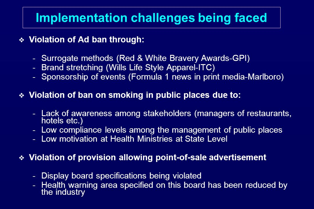 Implementation challenges being faced   Violation of Ad ban through: - -Surrogate methods (Red & White Bravery Awards-GPI) - -Brand stretching (Wills Life Style Apparel-ITC) - -Sponsorship of events (Formula 1 news in print media-Marlboro)   Violation of ban on smoking in public places due to: - -Lack of awareness among stakeholders (managers of restaurants, hotels etc.) - -Low compliance levels among the management of public places - -Low motivation at Health Ministries at State Level   Violation of provision allowing point-of-sale advertisement - -Display board specifications being violated - -Health warning area specified on this board has been reduced by the industry