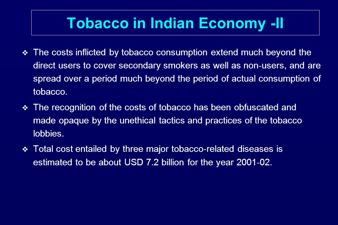   The costs inflicted by tobacco consumption extend much beyond the direct users to cover secondary smokers as well as non-users, and are spread over a period much beyond the period of actual consumption of tobacco.