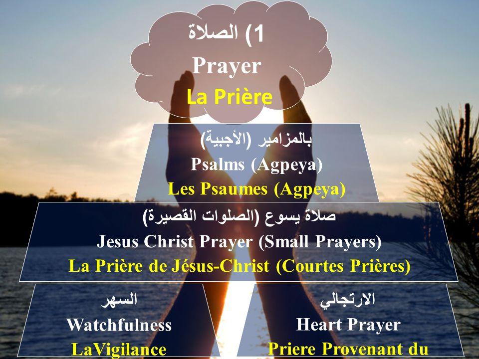 1) الصلاة Prayer La Prière بالمزامير (الأجبية) Psalms (Agpeya) Les Psaumes (Agpeya) صلاة يسوع (الصلوات القصيرة) Jesus Christ Prayer (Small Prayers) La Prière de Jésus-Christ (Courtes Prières) الارتجالي Heart Prayer Priere Provenant du Coeur السهر Watchfulness LaVigilance