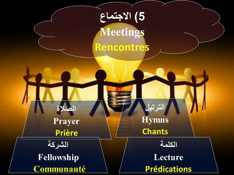 5) الاجتماع Meetings Rencontres الترتيل Hymns Chants الصلاة Prayer Prière الكلمة Lecture Prédications الشركة Fellowship Communauté
