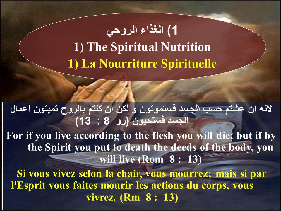 لانه ان عشتم حسب الجسد فستموتون و لكن ان كنتم بالروح تميتون اعمال الجسد فستحيون (رو 8 : 13) For if you live according to the flesh you will die; but if by the Spirit you put to death the deeds of the body, you will live (Rom 8 : 13) Si vous vivez selon la chair, vous mourrez; mais si par l Esprit vous faites mourir les actions du corps, vous vivrez, (Rm 8 : 13) 1) الغذاء الروحي 1) The Spiritual Nutrition 1) La Nourriture Spirituelle