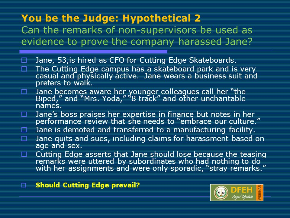 You be the Judge: Hypothetical 2 Can the remarks of non-supervisors be used as evidence to prove the company harassed Jane.