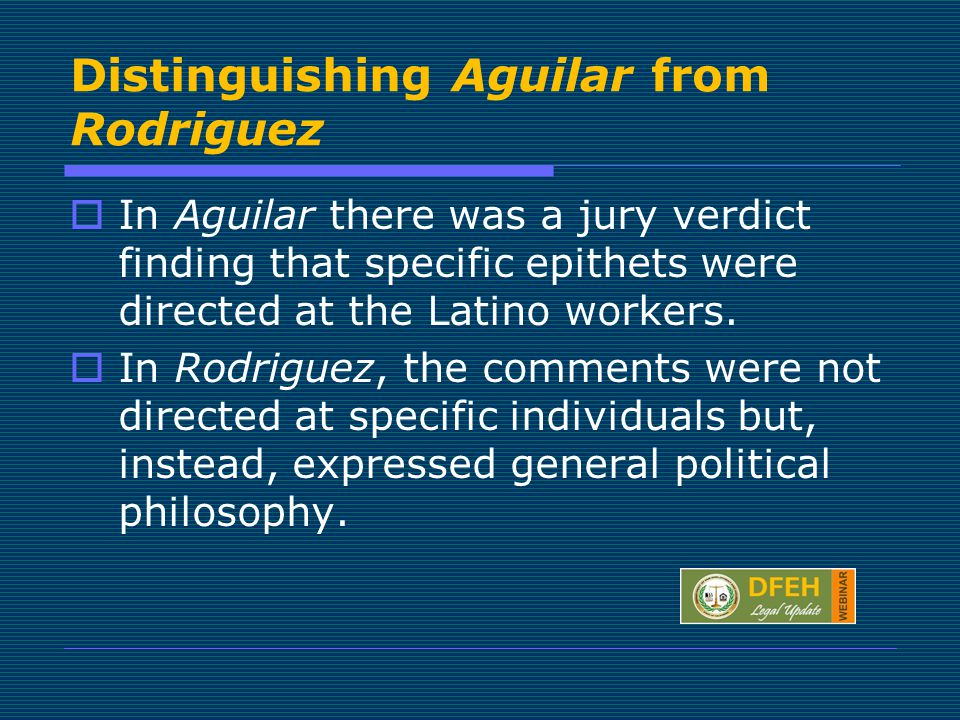 Distinguishing Aguilar from Rodriguez  In Aguilar there was a jury verdict finding that specific epithets were directed at the Latino workers.