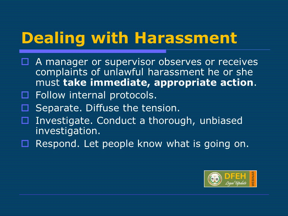 Dealing with Harassment  A manager or supervisor observes or receives complaints of unlawful harassment he or she must take immediate, appropriate action.