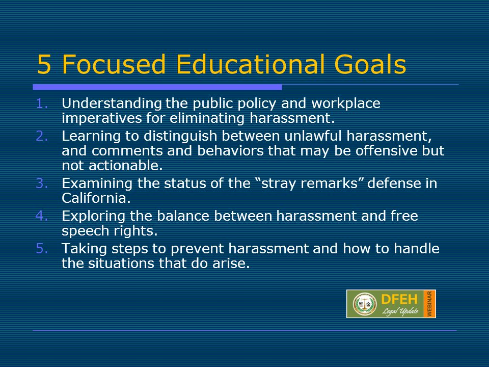 5 Focused Educational Goals 1.Understanding the public policy and workplace imperatives for eliminating harassment.