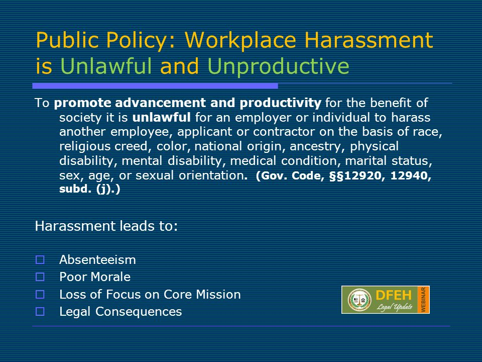 Public Policy: Workplace Harassment is Unlawful and Unproductive To promote advancement and productivity for the benefit of society it is unlawful for an employer or individual to harass another employee, applicant or contractor on the basis of race, religious creed, color, national origin, ancestry, physical disability, mental disability, medical condition, marital status, sex, age, or sexual orientation.