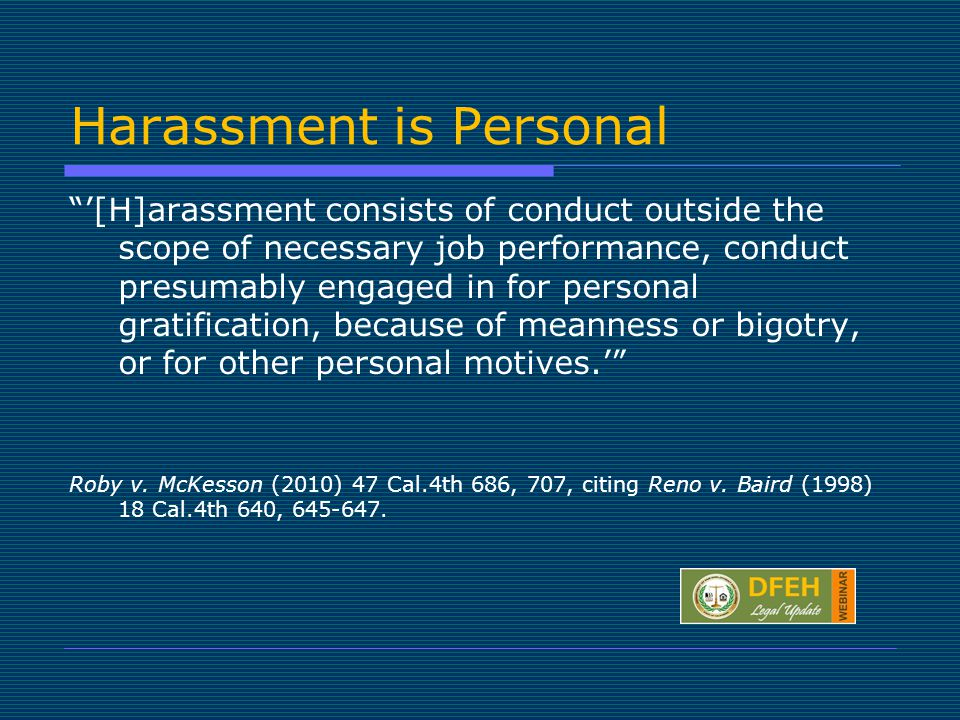 Harassment is Personal '[H]arassment consists of conduct outside the scope of necessary job performance, conduct presumably engaged in for personal gratification, because of meanness or bigotry, or for other personal motives.' Roby v.