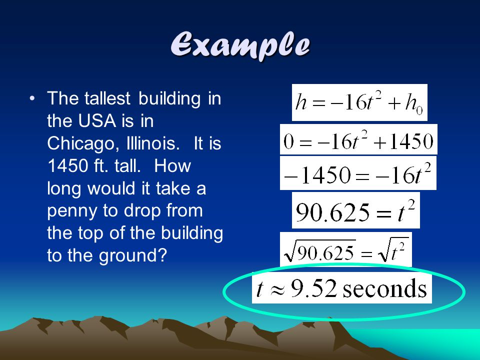 Falling Objects! Use h = -16t 2 + h 0 Height of the object after it has fallen # of seconds after the object is dropped Object's initial height
