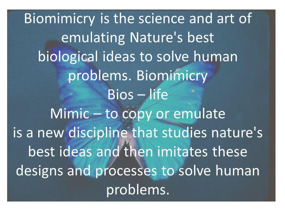 Biomimicry is the science and art of emulating Nature s best biological ideas to solve human problems.