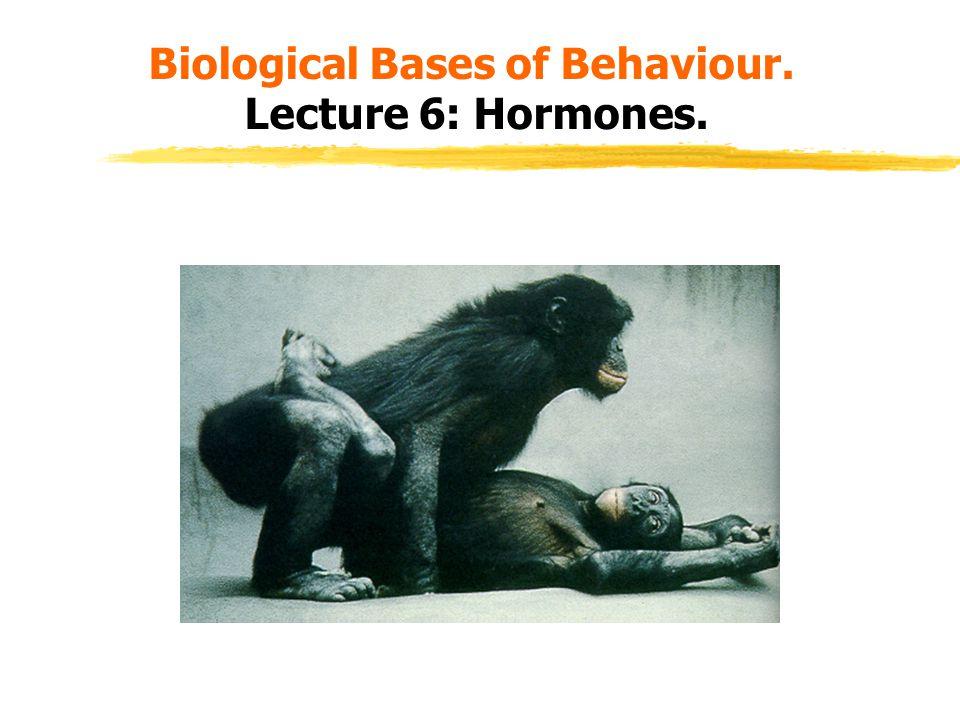 Biological Bases of Behaviour. Lecture 6: Hormones.