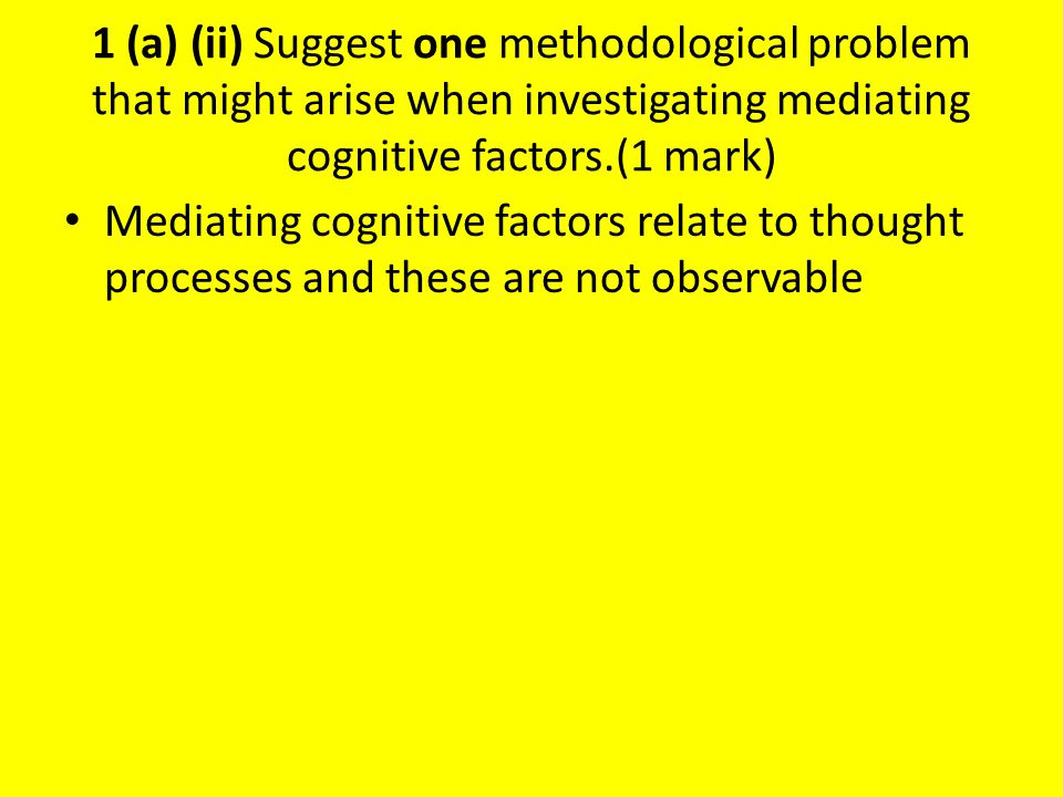 1 (a) (ii) Suggest one methodological problem that might arise when investigating mediating cognitive factors.(1 mark) They don't know what the children are thinking they can only assume.