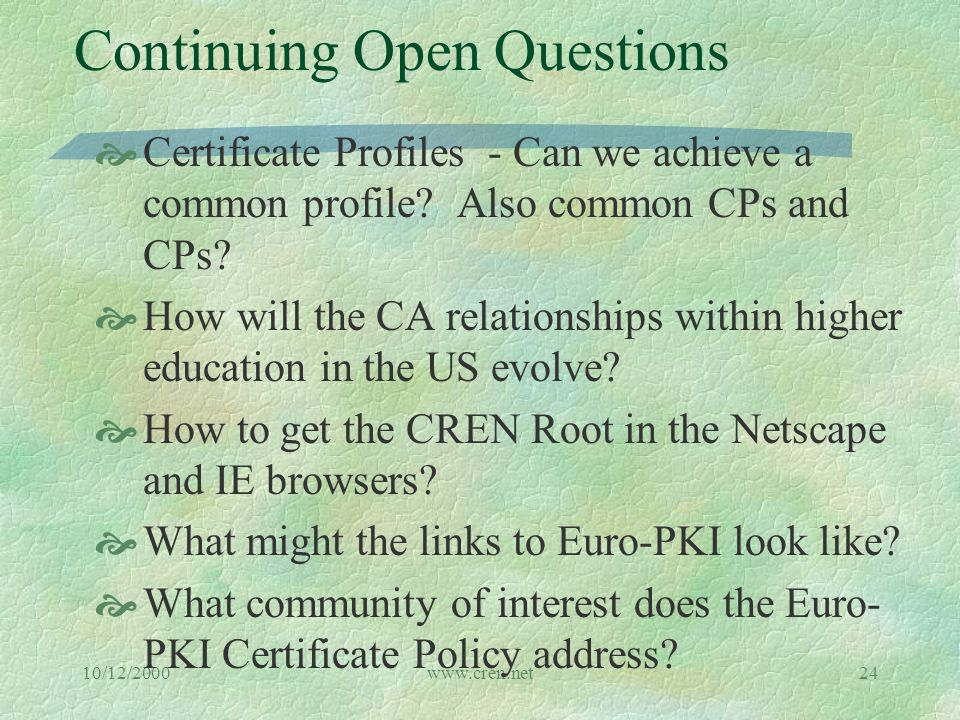 10/12/2000www.cren.net24 Continuing Open Questions  Certificate Profiles - Can we achieve a common profile.