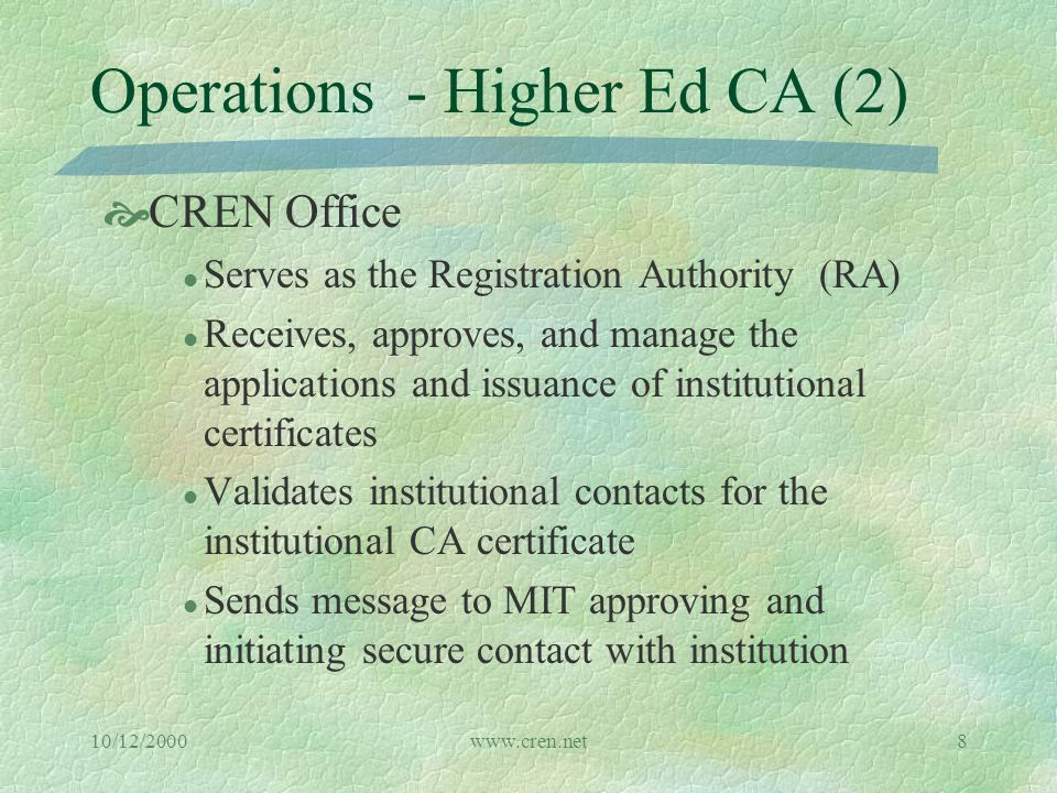 10/12/2000www.cren.net8 Operations - Higher Ed CA (2)  CREN Office l Serves as the Registration Authority (RA) l Receives, approves, and manage the applications and issuance of institutional certificates l Validates institutional contacts for the institutional CA certificate l Sends message to MIT approving and initiating secure contact with institution
