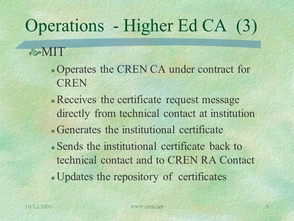 10/12/2000www.cren.net9 Operations - Higher Ed CA (3)  MIT l Operates the CREN CA under contract for CREN l Receives the certificate request message directly from technical contact at institution l Generates the institutional certificate l Sends the institutional certificate back to technical contact and to CREN RA Contact l Updates the repository of certificates