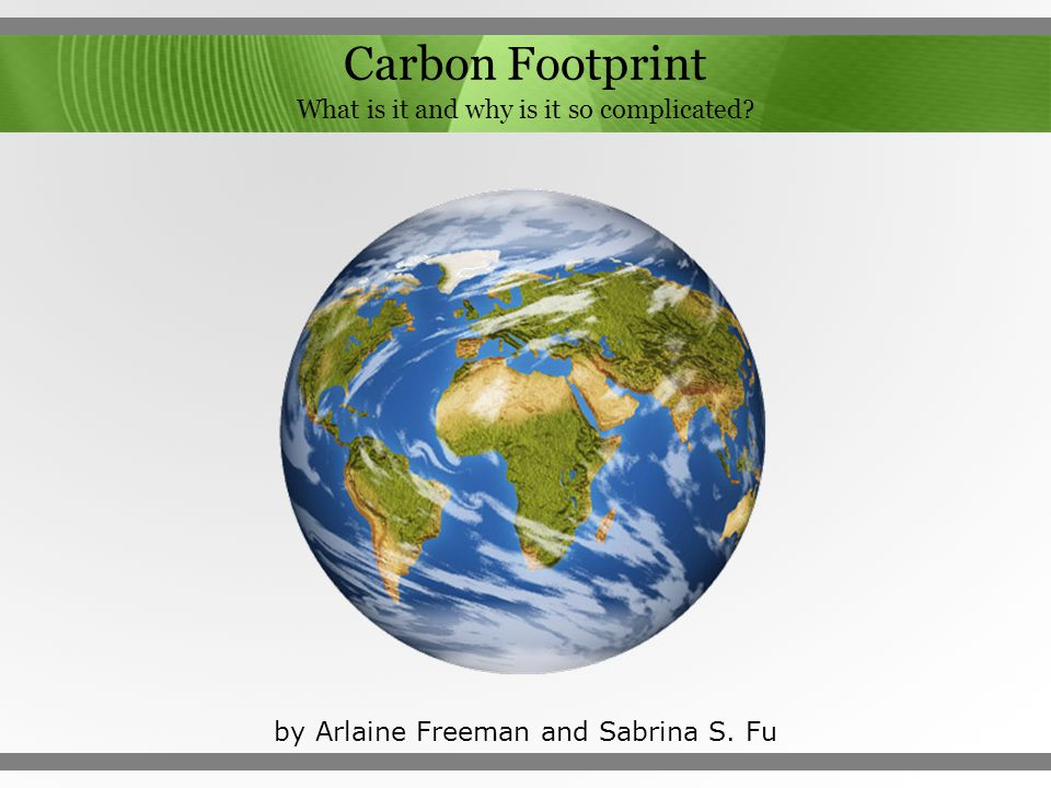 Carbon Footprint What is it and why is it so complicated? by Arlaine Freeman and Sabrina S. Fu