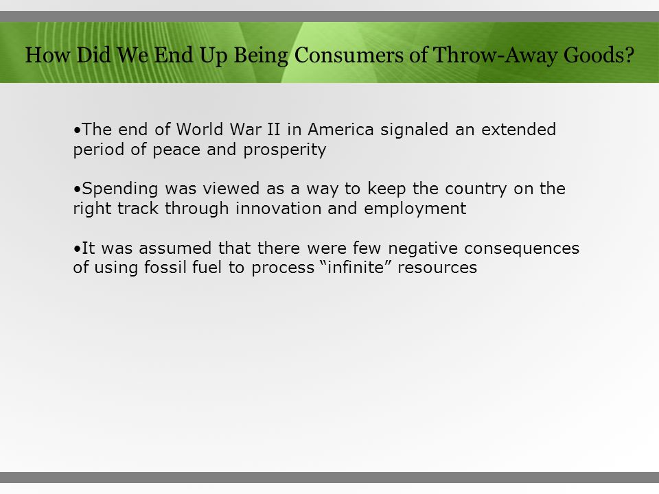 How Did We End Up Being Consumers of Throw-Away Goods? The end of World War II in America signaled an extended period of peace and prosperity Spending
