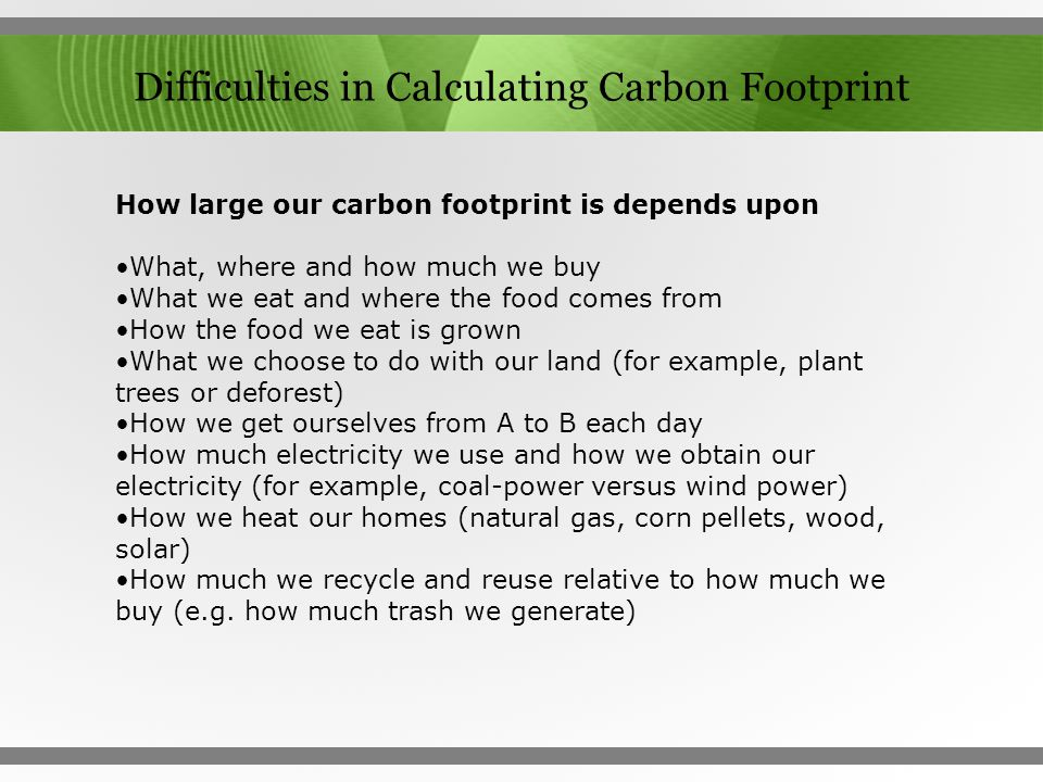 Difficulties in Calculating Carbon Footprint How large our carbon footprint is depends upon What, where and how much we buy What we eat and where the
