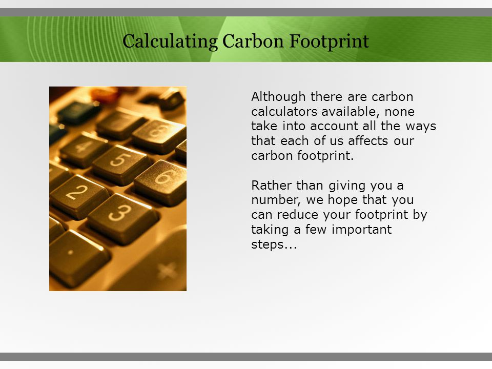 Calculating Carbon Footprint Although there are carbon calculators available, none take into account all the ways that each of us affects our carbon f