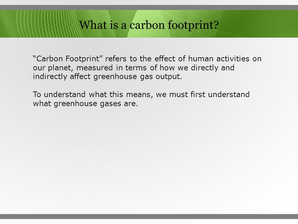 "What is a carbon footprint? ""Carbon Footprint"" refers to the effect of human activities on our planet, measured in terms of how we directly and indire"